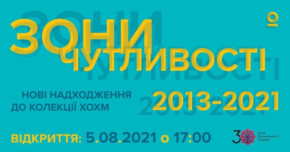 ЗОНИ ЧУТЛИВОСТІ. НОВІ НАДХОДЖЕННЯ ДО КОЛЕКЦІЇ ХОХМ 2013-2021